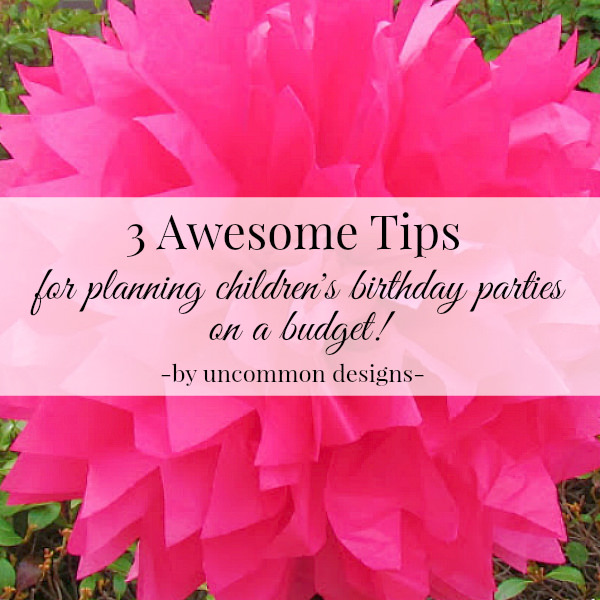 3 awesome tips for planning children's birthday parties on a budget via Uncommon Designs.